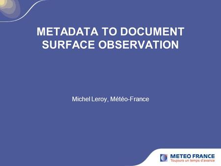 METADATA TO DOCUMENT SURFACE OBSERVATION Michel Leroy, Météo-France.