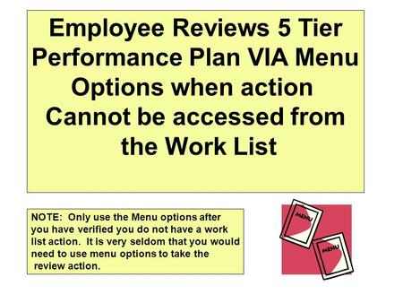Employee Reviews 5 Tier Performance Plan VIA Menu Options when action Cannot be accessed from the Work List NOTE: Only use the Menu options after you have.