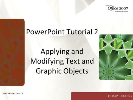 FIRST COURSE PowerPoint Tutorial 2 Applying and Modifying Text and Graphic Objects.