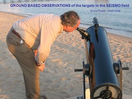 GROUND BASED OBSERVATIONS of the targets in the SEISMO field Ennio Poretti – INAF-OAB.