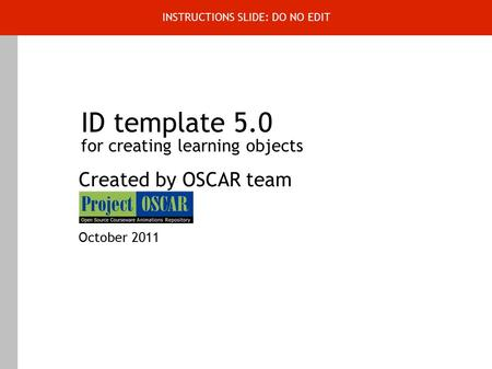 ID template 5.0 for creating learning objects Created by OSCAR team October 2011 INSTRUCTIONS SLIDE: DO NO EDIT.