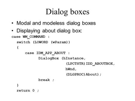 Dialog boxes Modal and modeless dialog boxes Displaying about dialog box: case WM_COMMAND : switch (LOWORD (wParam)) { case IDM_APP_ABOUT : DialogBox (hInstance,