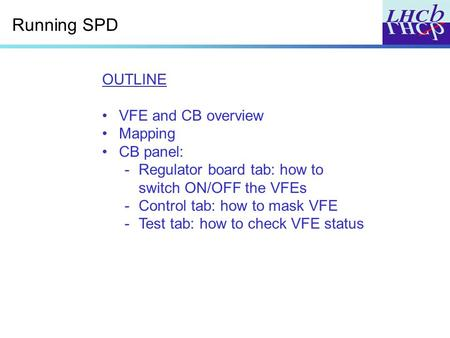 Running SPD OUTLINE VFE and CB overview Mapping CB panel: -Regulator board tab: how to switch ON/OFF the VFEs -Control tab: how to mask VFE -Test tab: