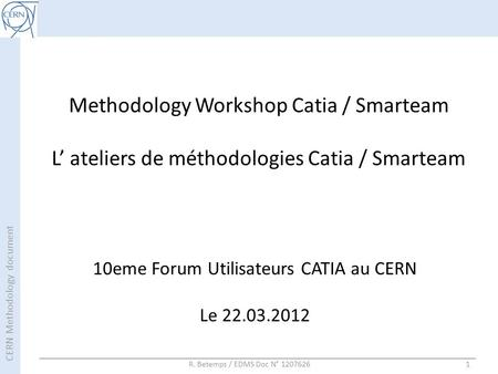 CERN Methodology document R. Betemps / EDMS Doc N° 12076261 Methodology Workshop Catia / Smarteam L' ateliers de méthodologies Catia / Smarteam 10eme Forum.