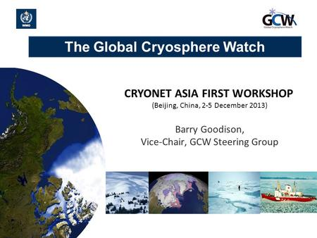 The Global Cryosphere Watch 1 CRYONET ASIA FIRST WORKSHOP (Beijing, China, 2-5 December 2013) Barry Goodison, Vice-Chair, GCW Steering Group.