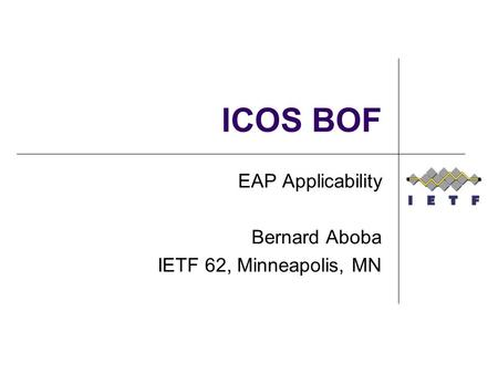 ICOS BOF EAP Applicability Bernard Aboba IETF 62, Minneapolis, MN.
