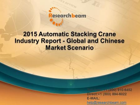 2015 Automatic Stacking Crane Industry Report - Global and Chinese Market Scenario Toll Free: +1 (800) 910-6452 Direct:+1 (503) 894-6022