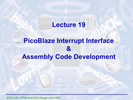 ECE 448 – FPGA and ASIC Design with VHDL Lecture 19 PicoBlaze Interrupt Interface & Assembly Code Development.