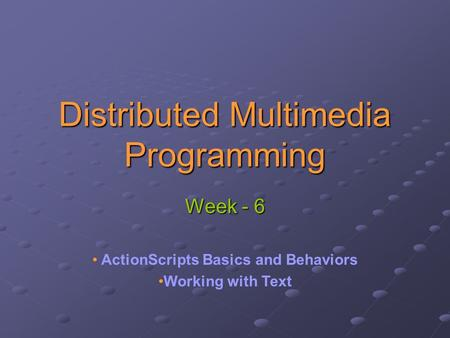 Distributed Multimedia Programming Week - 6 ActionScripts Basics and Behaviors Working with Text.