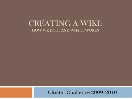 CREATING A WIKI: HOW WE DO IT AND WHY IT WORKS Cluster Challenge 2009-2010.