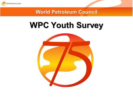 WPC Youth Survey World Petroleum Council. WPC Youth Survey Participants : By Origin: Online survey conducted between June-August 2008, including on-site.