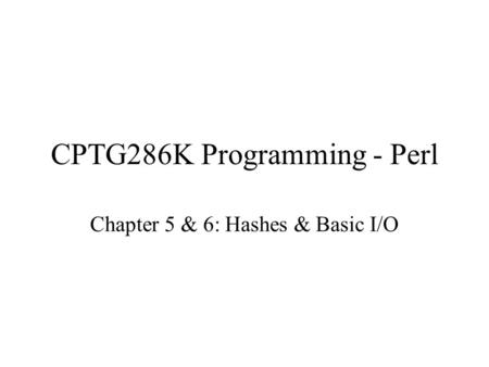 CPTG286K Programming - Perl Chapter 5 & 6: Hashes & Basic I/O.