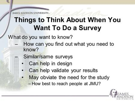 Things to Think About When You Want To Do a Survey What do you want to know? –How can you find out what you need to know? –Similar/same surveys Can help.
