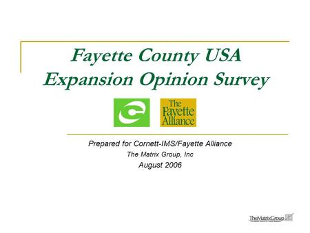 Fayette County USA Expansion Opinion Survey Prepared for Cornett-IMS/Fayette Alliance The Matrix Group, Inc August 2006.