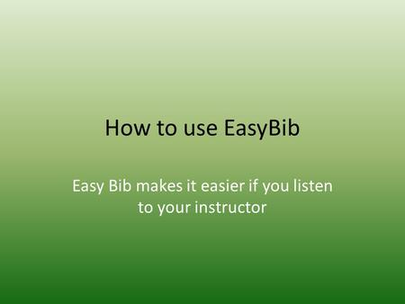 How to use EasyBib Easy Bib makes it easier if you listen to your instructor.