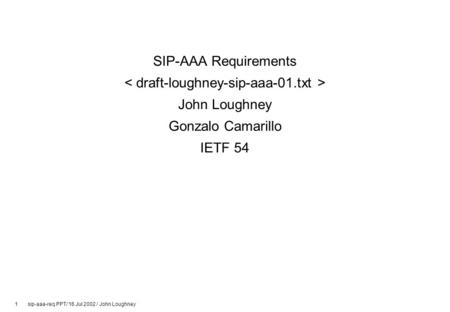 1 sip-aaa-req.PPT/ 16 Jul 2002 / John Loughney SIP-AAA Requirements John Loughney Gonzalo Camarillo IETF 54.