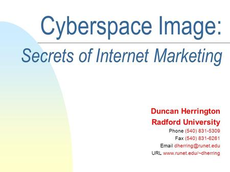 Cyberspace Image: Secrets of Internet Marketing Duncan Herrington Radford University Phone (540) 831-5309 Fax (540) 831-6261  URL.