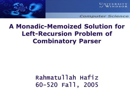 A Monadic-Memoized Solution for Left-Recursion Problem of Combinatory Parser Rahmatullah Hafiz 60-520 Fall, 2005.
