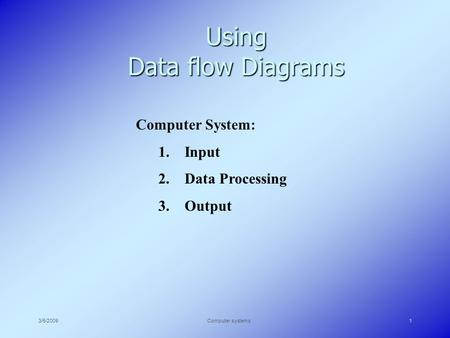 3/5/2009Computer systems1 Using Data flow Diagrams Computer System: 1. Input 2. Data Processing 3. Output.