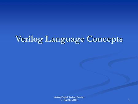 1 Verilog Digital System Design Z. Navabi, 2006 Verilog Language Concepts.