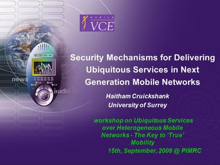 Security Mechanisms for Delivering Ubiquitous Services in Next Generation Mobile Networks Haitham Cruickshank University of Surrey workshop on Ubiquitous.