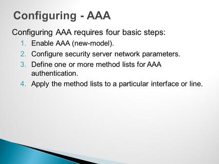 Configuring AAA requires four basic steps: 1.Enable AAA (new-model). 2.Configure security server network parameters. 3.Define one or more method lists.
