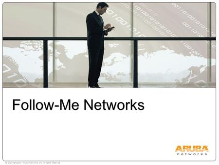 © Copyright 2007. Aruba Networks, Inc. All rights reserved Follow-Me Networks.