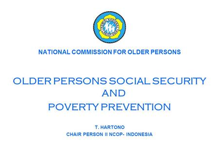 NATIONAL COMMISSION FOR OLDER PERSONS OLDER PERSONS SOCIAL SECURITY AND POVERTY PREVENTION T. HARTONO CHAIR PERSON II NCOP- INDONESIA.