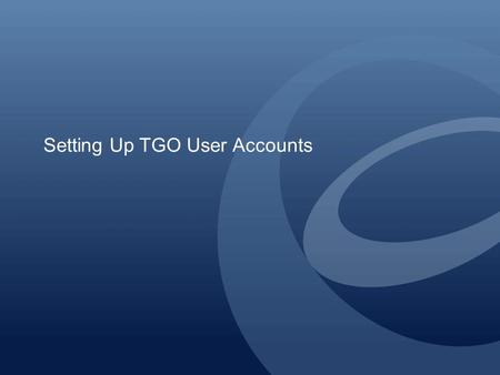 Setting Up TGO User Accounts. Creating User Accounts for Other Users If your company has other users who need to use the Active Orders system, your company's.
