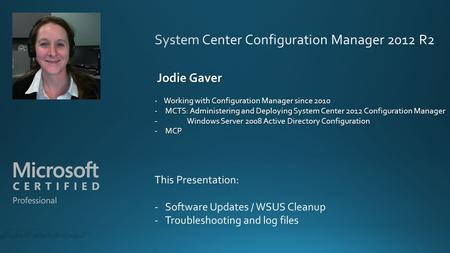 Jodie Gaver Jodie Gaver Working with Configuration Manager since 2010 - Working with Configuration Manager since 2010 -MCTS: Administering and Deploying.