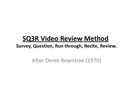 SQ3R Video Review Method Survey, Question, Run through, Recite, Review. After Derek Rowntree (1970)