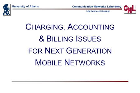 University of Athens  Communication Networks Laboratory C HARGING, A CCOUNTING & B ILLING I SSUES FOR N EXT G ENERATION M OBILE.
