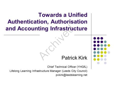 Towards a Unified Authentication, Authorisation and Accounting Infrastructure Patrick Kirk Chief Technical Officer (YHGfL) Lifelong Learning Infrastructure.