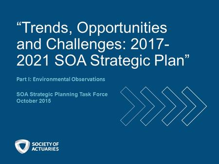 """Trends, Opportunities and Challenges: 2017- 2021 SOA Strategic Plan"" Part I: Environmental Observations SOA Strategic Planning Task Force October 2015."
