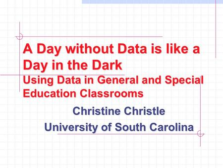 A Day without Data is like a Day in the Dark Using Data in General and Special Education Classrooms Christine Christle University of South Carolina.