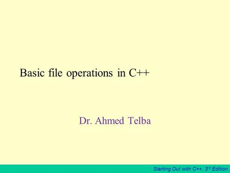 Starting Out with C++, 3 rd Edition Basic file operations in C++ Dr. Ahmed Telba.
