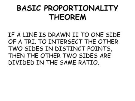 BASIC PROPORTIONALITY THEOREM IF A LINE IS DRAWN II TO ONE SIDE OF A TRI. TO INTERSECT THE OTHER TWO SIDES IN DISTINCT POINTS, THEN THE OTHER TWO SIDES.