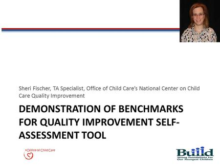 DEMONSTRATION OF BENCHMARKS FOR QUALITY IMPROVEMENT SELF- ASSESSMENT TOOL Sheri Fischer, TA Specialist, Office of Child Care's National Center on Child.