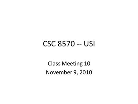 CSC 8570 -- USI Class Meeting 10 November 9, 2010.