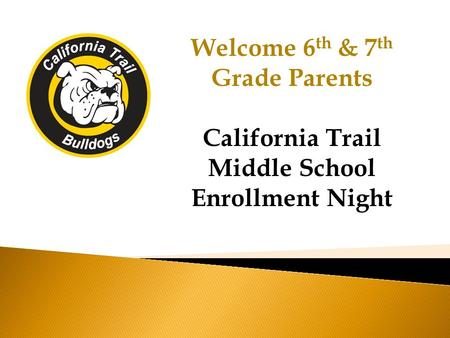 Welcome 6 th & 7 th Grade Parents California Trail Middle School Enrollment Night.