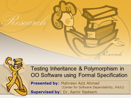 Testing Inheritance & Polymorphism in OO Software using Formal Specification Presented by : Mahreen Aziz Ahmad (Center for Software Dependability, MAJU)
