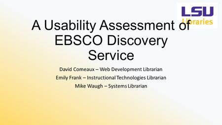 A Usability Assessment of EBSCO Discovery Service David Comeaux – Web Development Librarian Emily Frank – Instructional Technologies Librarian Mike Waugh.
