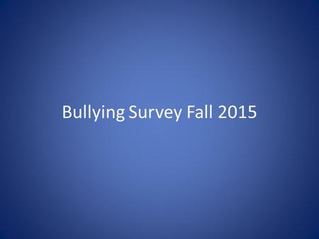 Bullying Survey Fall 2015. The Bullying Survey Recently you completed a bullying survey. We are going to look at some of the results of the survey. YOUR.
