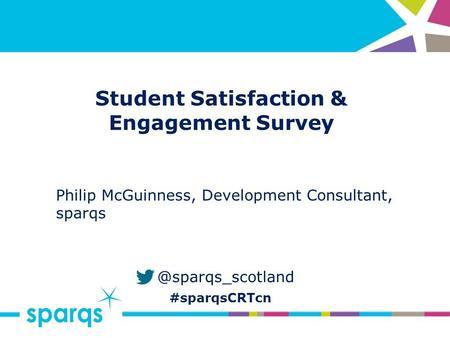 @sparqs_scotland #sparqsCRTcn Student Satisfaction & Engagement Survey Philip McGuinness, Development Consultant, sparqs.
