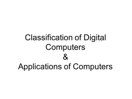 Classification of Digital Computers & Applications of Computers
