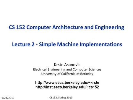 1/24/2013 CS152, Spring 2013 CS 152 Computer Architecture <strong>and</strong> Engineering Lecture 2 - Simple Machine Implementations Krste Asanovic Electrical Engineering.