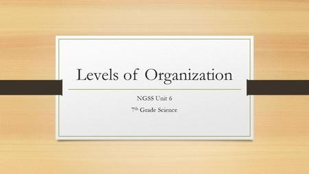 Levels of Organization NGSS Unit 6 7 th Grade Science.