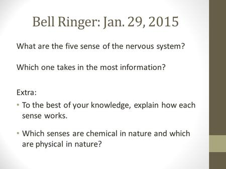 Bell Ringer: Jan. 29, 2015 What are the five sense of the nervous system? Which one takes in the most information? Extra: To the best of your knowledge,