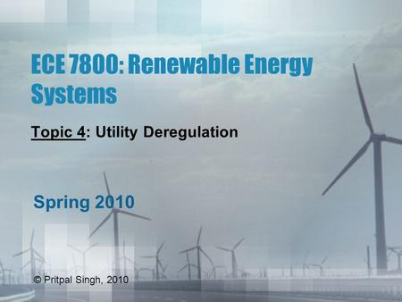 ECE 7800: Renewable Energy Systems Topic 4: Utility Deregulation Spring 2010 © Pritpal Singh, 2010.