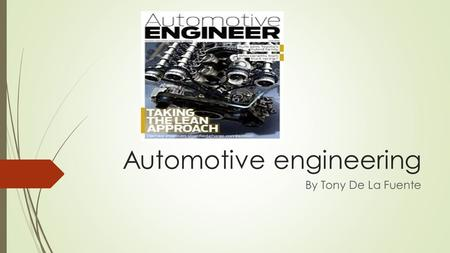 Automotive engineering By Tony De La Fuente. Job descripton  Automotive Engineering is a branch of vehicle engineering that deals with mechanical, electrical.